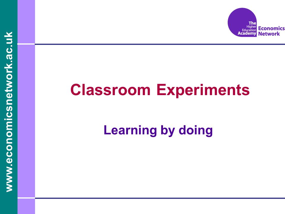 www.economicsnetwork.ac.uk Classroom Experiments Learning by doing