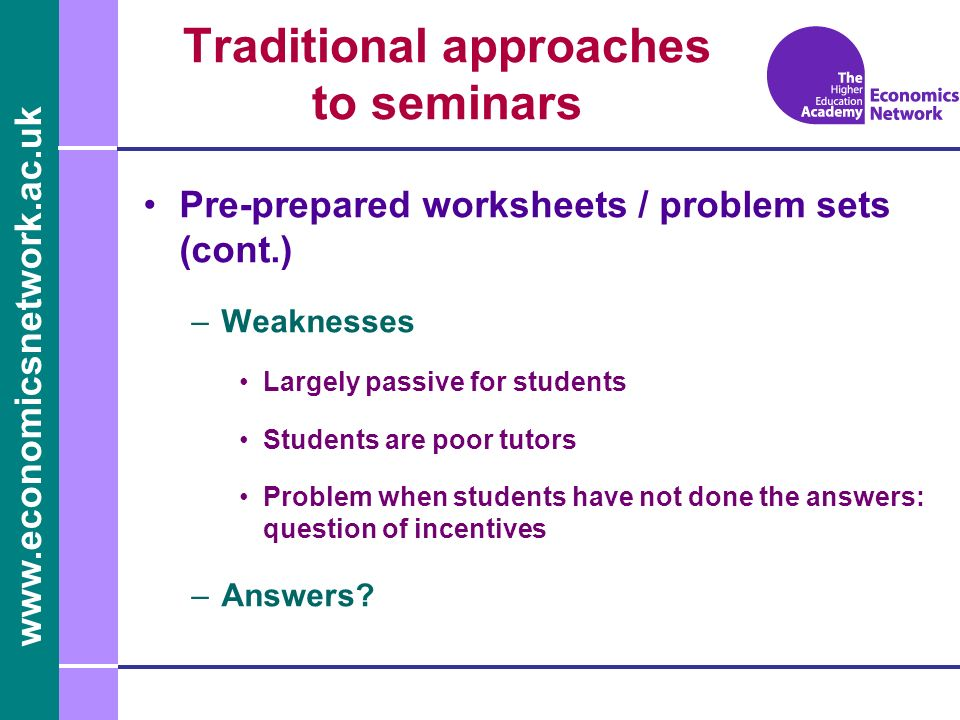 www.economicsnetwork.ac.uk Giving a paper –Nature Individual (or two), possibly with respondent Discussion (with pre-prepared questions?) Tutor steered –Strengths Gives students opportunity to present (key skill) Helps develop research skills Useful for further work (e.g.