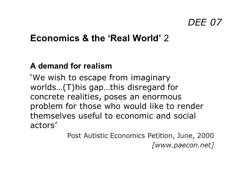 DEE 07 Economics & the Real World 2 A demand for realism We wish to escape from imaginary worlds…(T)his gap…this disregard for concrete realities, poses an enormous problem for those who would like to render themselves useful to economic and social actors Post Autistic Economics Petition, June, 2000 [www.paecon.net]