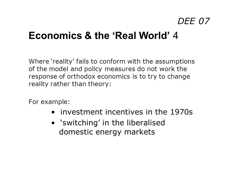 DEE 07 Economics & the Real World 4 Where reality fails to conform with the assumptions of the model and policy measures do not work the response of orthodox economics is to try to change reality rather than theory: For example: investment incentives in the 1970s switching in the liberalised domestic energy markets