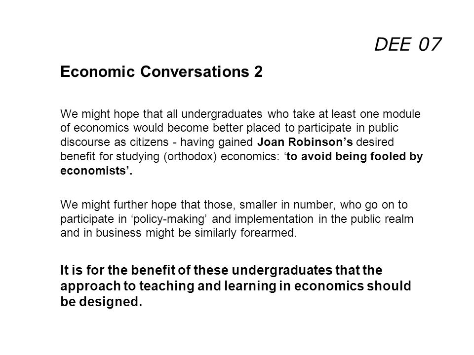DEE 07 Economic Conversations 2 We might hope that all undergraduates who take at least one module of economics would become better placed to participate in public discourse as citizens - having gained Joan Robinsons desired benefit for studying (orthodox) economics: to avoid being fooled by economists.