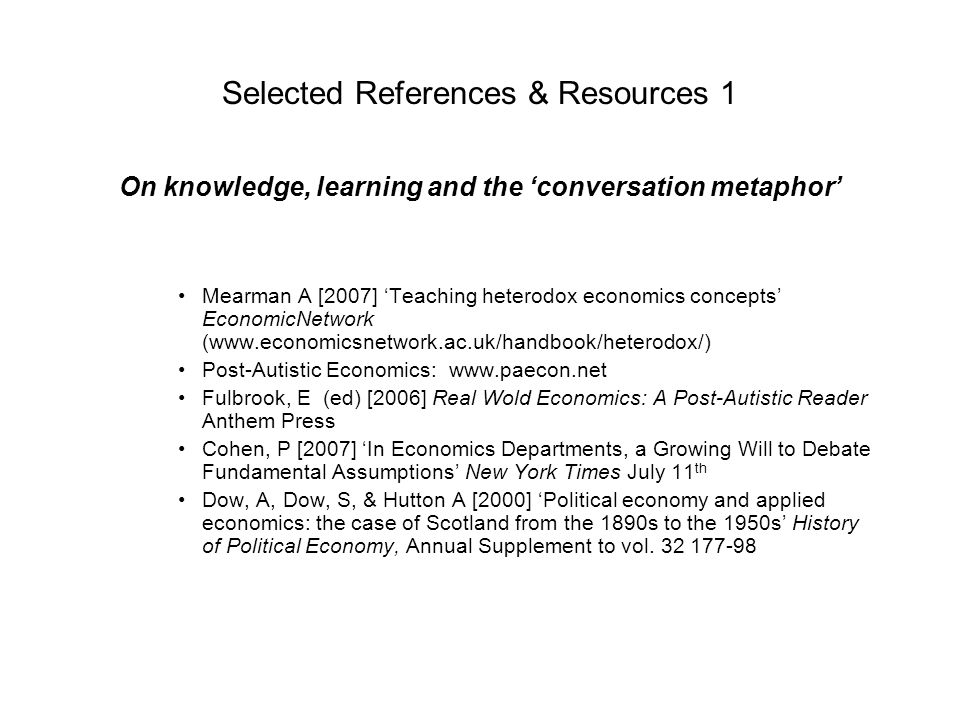 Selected References & Resources 1 On knowledge, learning and the conversation metaphor Mearman A [2007] Teaching heterodox economics concepts Economic
