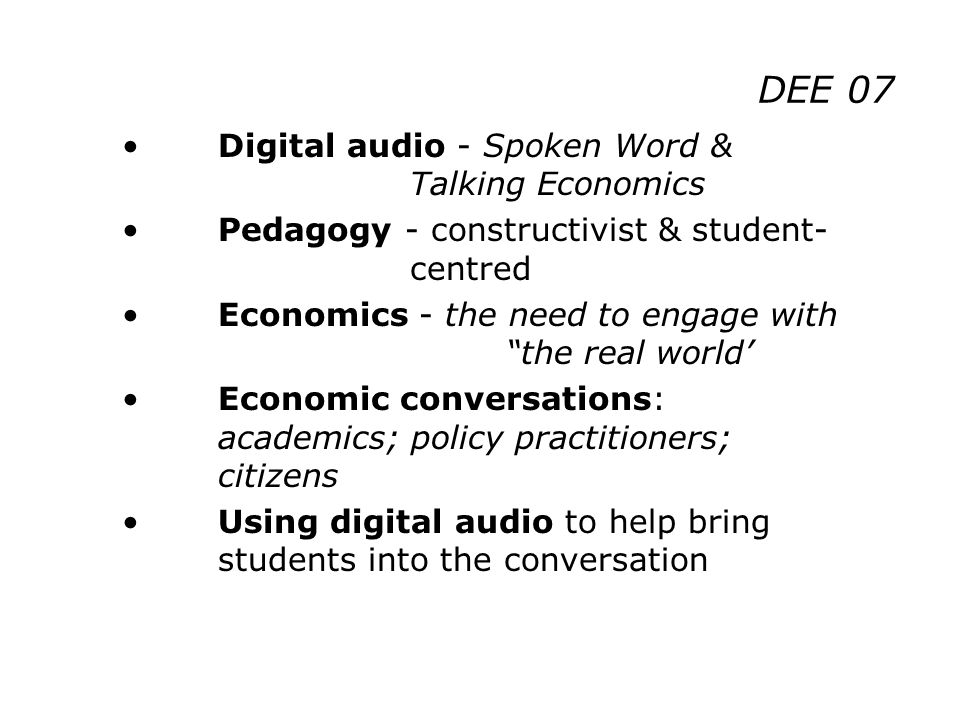 DEE 07 Digital audio - Spoken Word & Talking Economics Pedagogy - constructivist & student- centred Economics - the need to engage with the real world