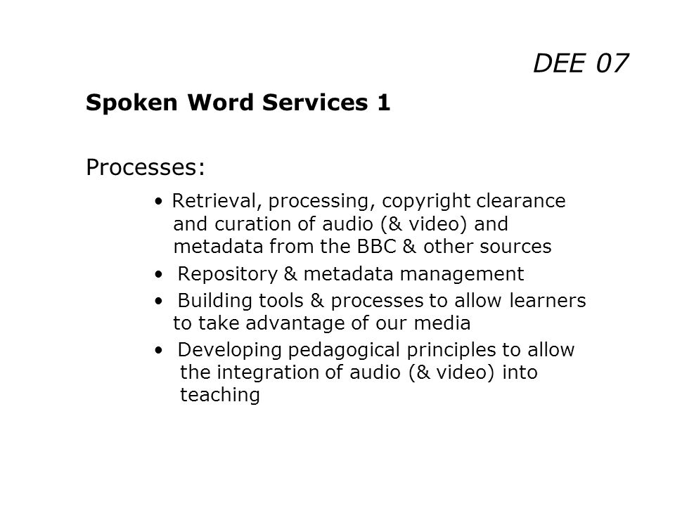 DEE 07 Spoken Word Services 1 Processes: Retrieval, processing, copyright clearance and curation of audio (& video) and metadata from the BBC & other sources Repository & metadata management Building tools & processes to allow learners to take advantage of our media Developing pedagogical principles to allow the integration of audio (& video) into teaching