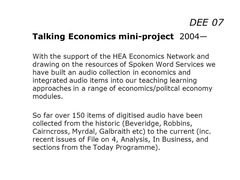 DEE 07 Talking Economics mini-project 2004 With the support of the HEA Economics Network and drawing on the resources of Spoken Word Services we have built an audio collection in economics and integrated audio items into our teaching learning approaches in a range of economics/politcal economy modules.