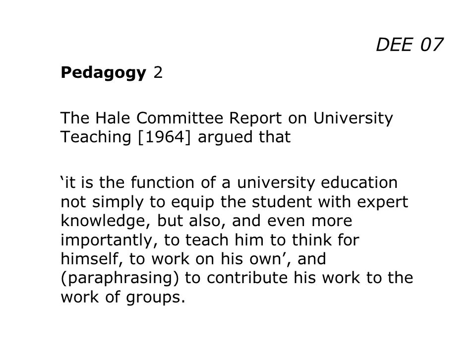 DEE 07 Pedagogy 2 The Hale Committee Report on University Teaching [1964] argued that it is the function of a university education not simply to equip