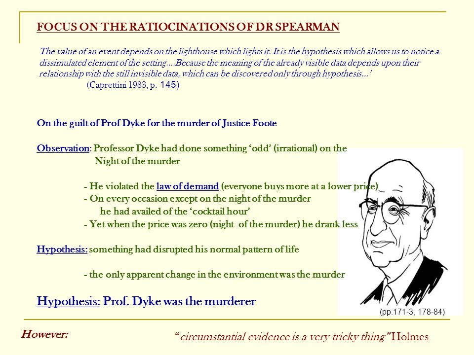 FOCUS ON THE RATIOCINATIONS OF DR SPEARMAN On the guilt of Prof Dyke for the murder of Justice Foote Observation: Professor Dyke had done something odd (irrational) on the Night of the murder - He violated the law of demand (everyone buys more at a lower price) - On every occasion except on the night of the murder he had availed of the cocktail hour - Yet when the price was zero (night of the murder) he drank less Hypothesis: something had disrupted his normal pattern of life - the only apparent change in the environment was the murder Hypothesis: Prof.