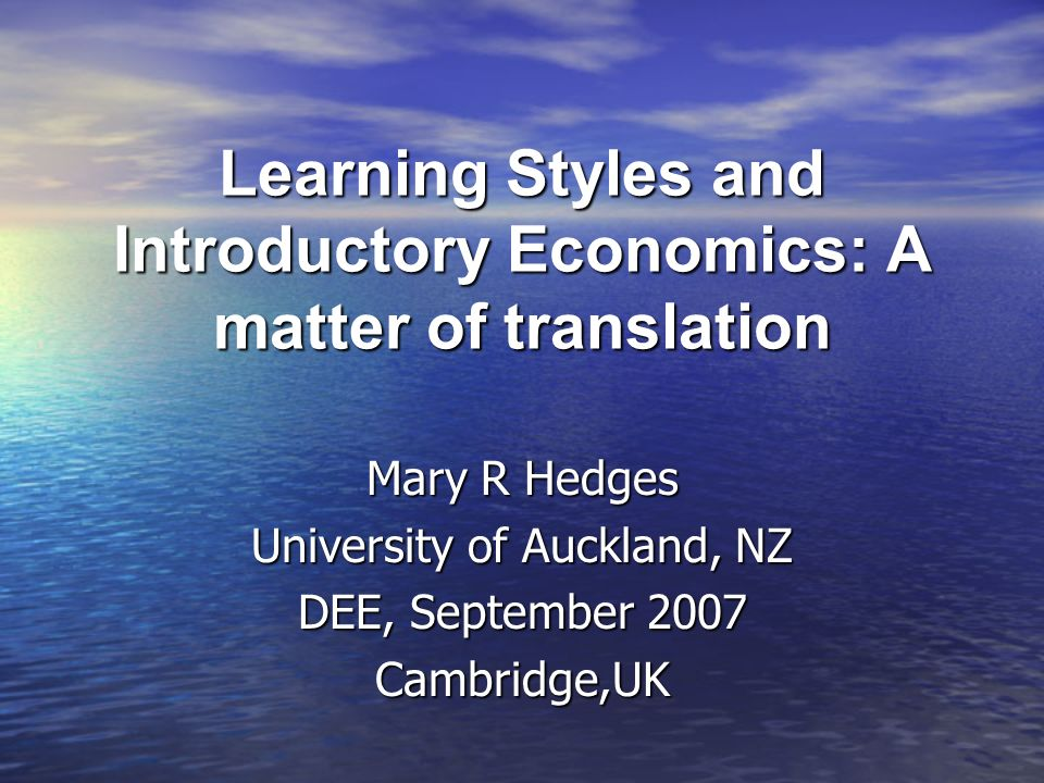 Learning Styles and Introductory Economics: A matter of translation Mary R Hedges University of Auckland, NZ DEE, September 2007 Cambridge,UK