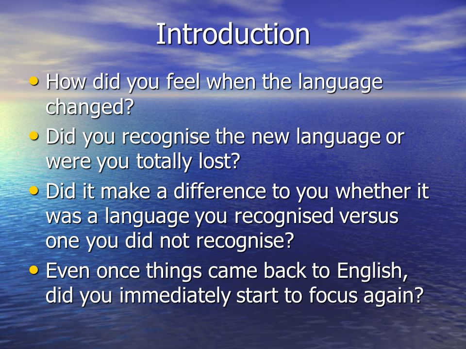 Introduction How did you feel when the language changed? How did you feel when the language changed? Did you recognise the new language or were you to