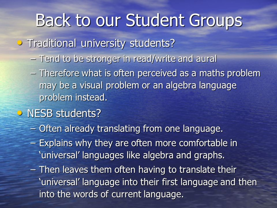 Back to our Student Groups Traditional university students? Traditional university students? –Tend to be stronger in read/write and aural –Therefore w