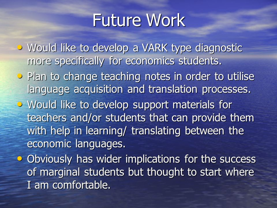 Future Work Would like to develop a VARK type diagnostic more specifically for economics students. Would like to develop a VARK type diagnostic more s