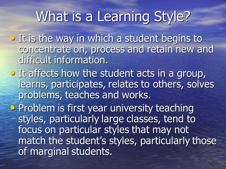 What is a Learning Style? It is the way in which a student begins to concentrate on, process and retain new and difficult information. It is the way i