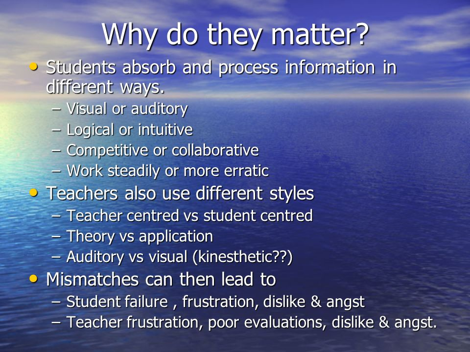 Why do they matter? Students absorb and process information in different ways. Students absorb and process information in different ways. –Visual or a