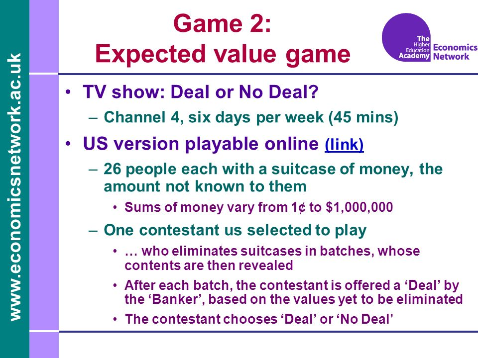 www.economicsnetwork.ac.uk Game 2: Expected value game TV show: Deal or No Deal? –Channel 4, six days per week (45 mins) US version playable online (l