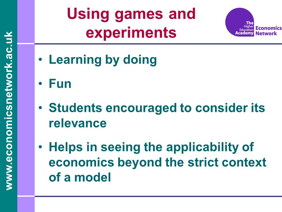 www.economicsnetwork.ac.uk Using games and experiments Learning by doing Fun Students encouraged to consider its relevance Helps in seeing the applica