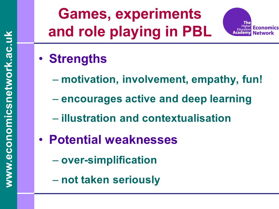 www.economicsnetwork.ac.uk Games, experiments and role playing in PBL Strengths –motivation, involvement, empathy, fun! –encourages active and deep le