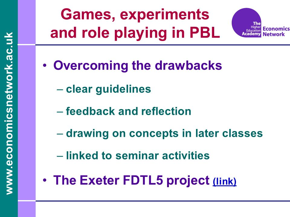 www.economicsnetwork.ac.uk Games, experiments and role playing in PBL Overcoming the drawbacks –clear guidelines –feedback and reflection –drawing on