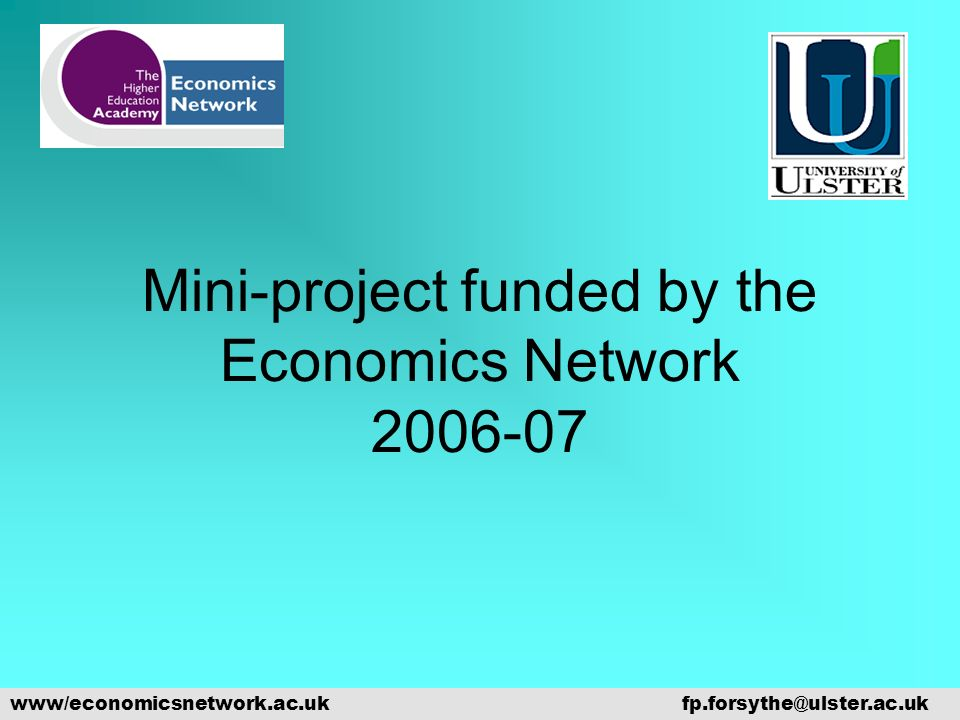 Mini-project funded by the Economics Network 2006-07 www/economicsnetwork.ac.ukfp.forsythe@ulster.ac.uk