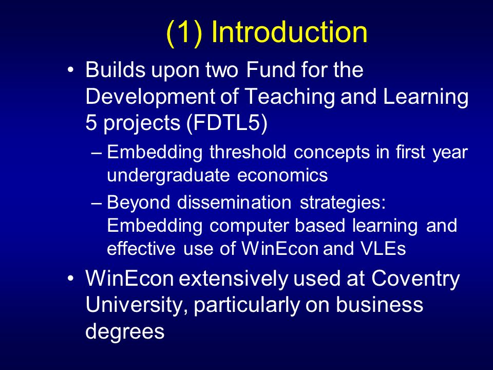 (1) Introduction Builds upon two Fund for the Development of Teaching and Learning 5 projects (FDTL5) –Embedding threshold concepts in first year undergraduate economics –Beyond dissemination strategies: Embedding computer based learning and effective use of WinEcon and VLEs WinEcon extensively used at Coventry University, particularly on business degrees