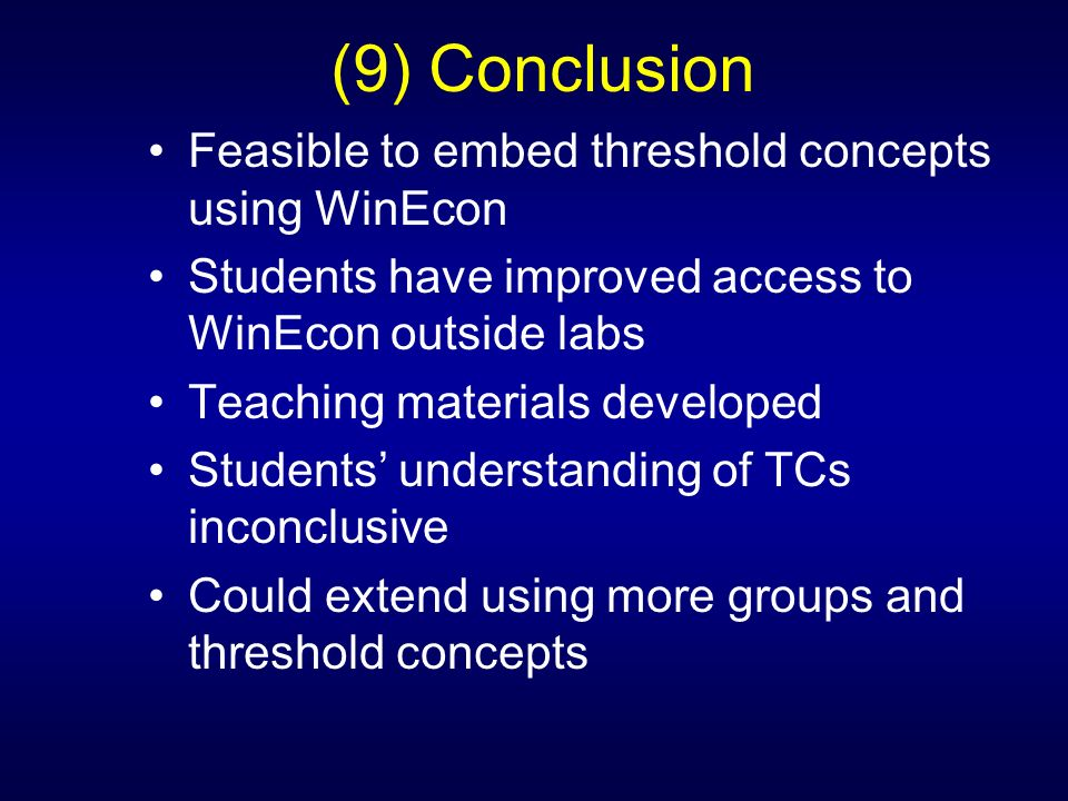 (9) Conclusion Feasible to embed threshold concepts using WinEcon Students have improved access to WinEcon outside labs Teaching materials developed Students understanding of TCs inconclusive Could extend using more groups and threshold concepts