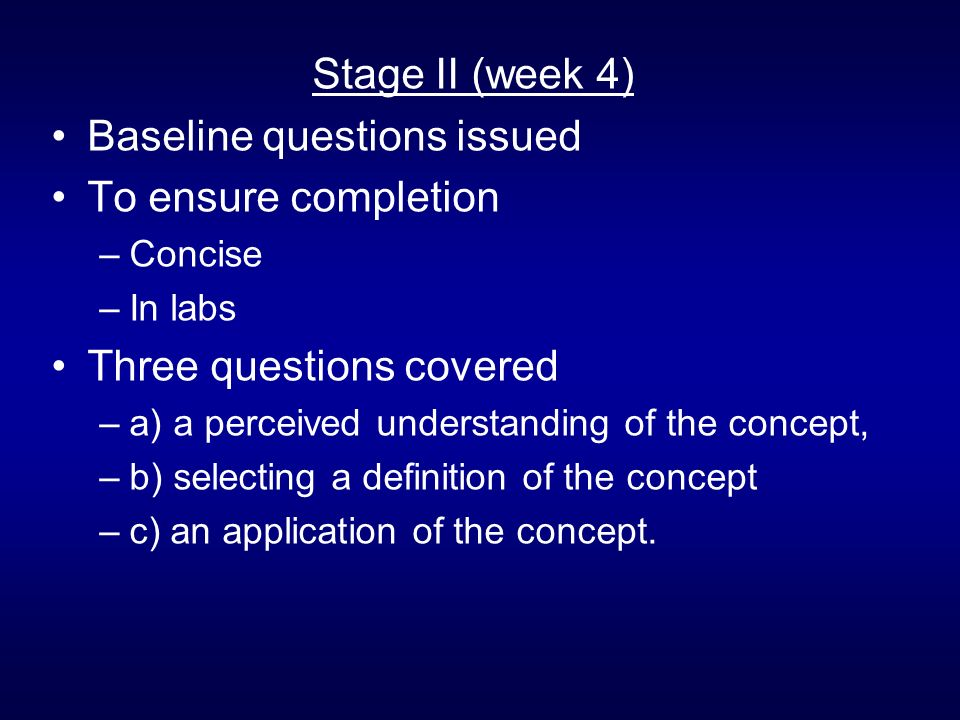 Stage II (week 4) Baseline questions issued To ensure completion –Concise –In labs Three questions covered –a) a perceived understanding of the concept, –b) selecting a definition of the concept –c) an application of the concept.