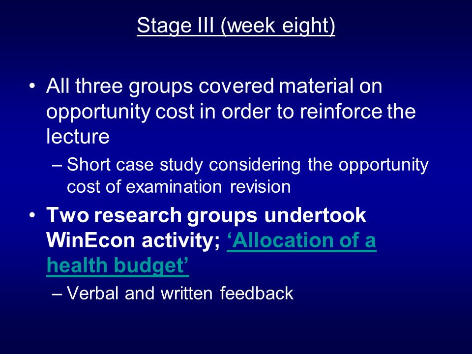 Stage III (week eight) All three groups covered material on opportunity cost in order to reinforce the lecture –Short case study considering the opportunity cost of examination revision Two research groups undertook WinEcon activity; Allocation of a health budgetAllocation of a health budget –Verbal and written feedback