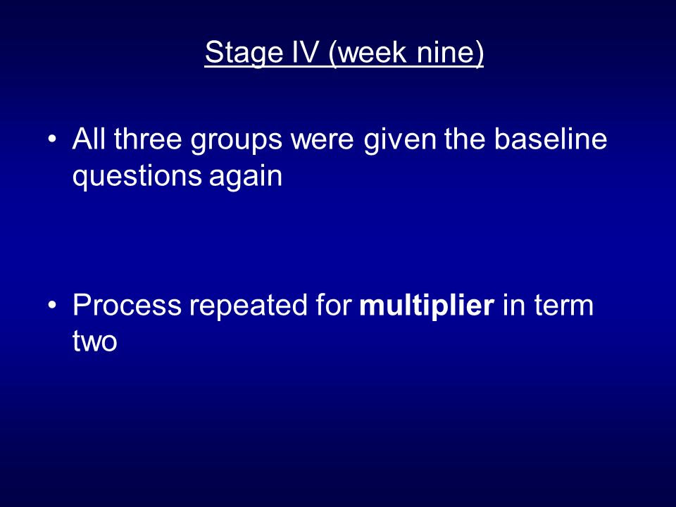 Stage IV (week nine) All three groups were given the baseline questions again Process repeated for multiplier in term two
