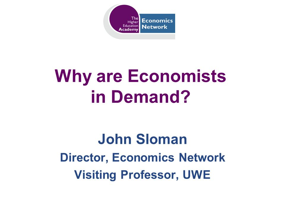 Why are Economists in Demand? John Sloman Director, Economics Network Visiting Professor, UWE