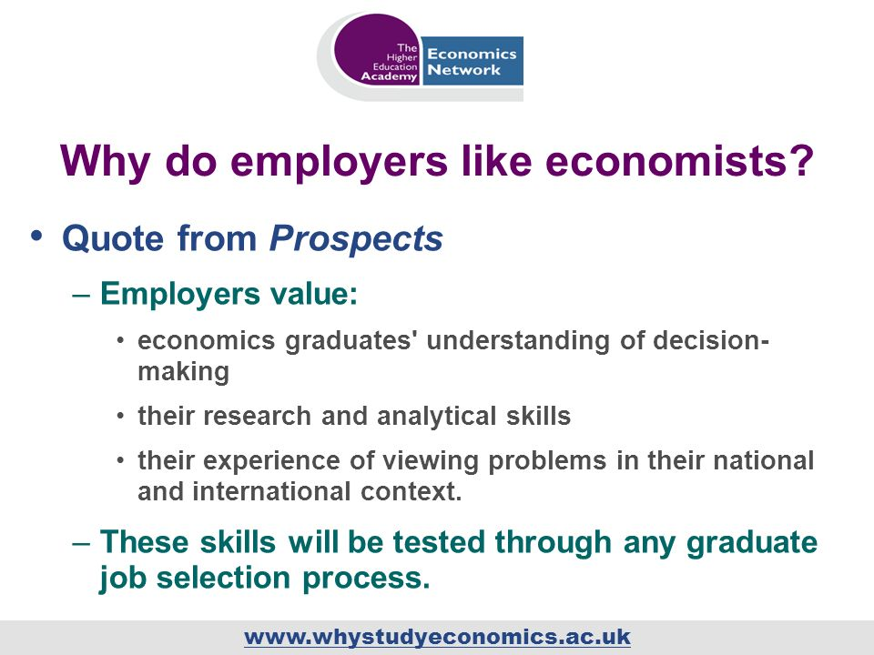 www.whystudyeconomics.ac.uk Why do employers like economists? Quote from Prospects –Employers value: economics graduates' understanding of decision- m