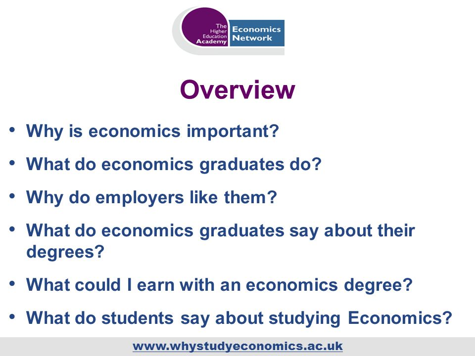 www.whystudyeconomics.ac.uk Overview Why is economics important? What do economics graduates do? Why do employers like them? What do economics graduat
