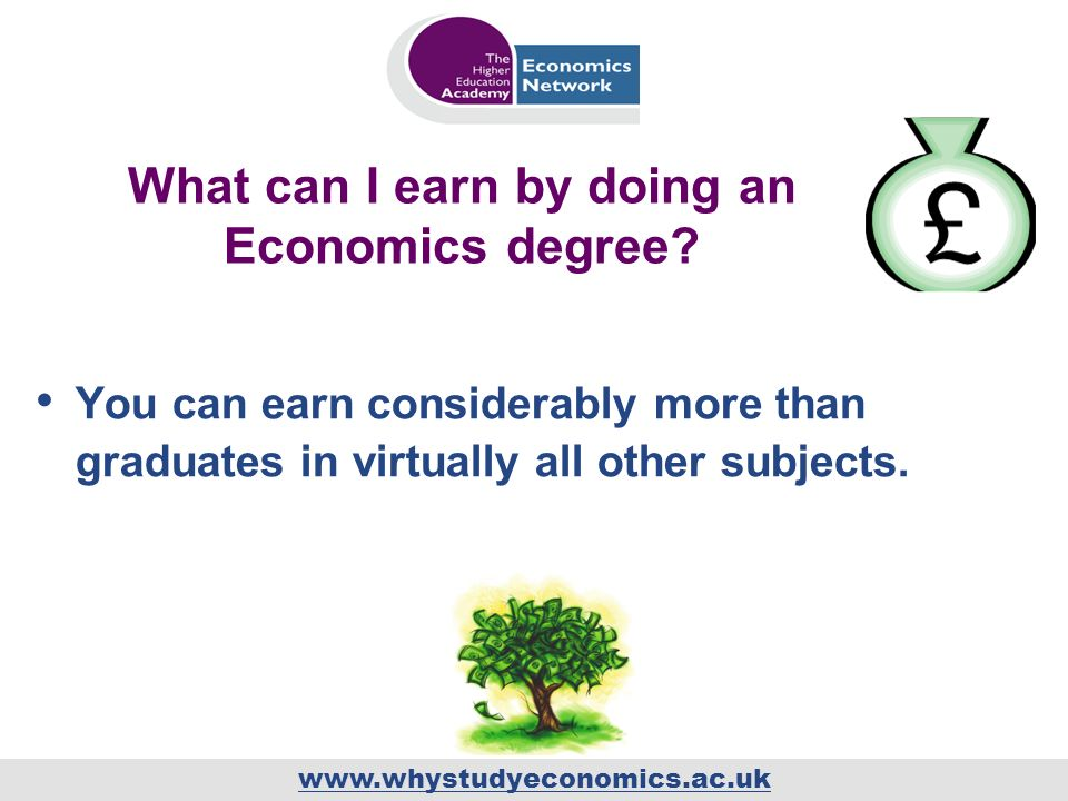 www.whystudyeconomics.ac.uk What can I earn by doing an Economics degree? You can earn considerably more than graduates in virtually all other subject