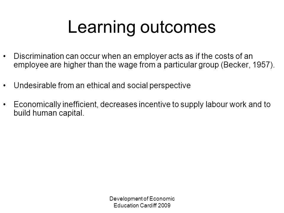 Development of Economic Education Cardiff 2009 Learning outcomes Discrimination can occur when an employer acts as if the costs of an employee are higher than the wage from a particular group (Becker, 1957).