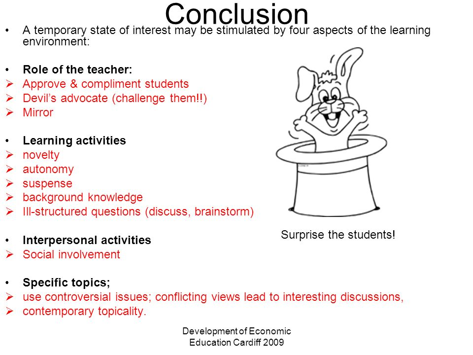 Development of Economic Education Cardiff 2009 Conclusion A temporary state of interest may be stimulated by four aspects of the learning environment: Role of the teacher: Approve & compliment students Devils advocate (challenge them!!) Mirror Learning activities novelty autonomy suspense background knowledge Ill-structured questions (discuss, brainstorm) Interpersonal activities Social involvement Specific topics; use controversial issues; conflicting views lead to interesting discussions, contemporary topicality.