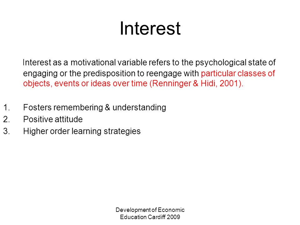 Development of Economic Education Cardiff 2009 Interest Interest as a motivational variable refers to the psychological state of engaging or the predisposition to reengage with particular classes of objects, events or ideas over time (Renninger & Hidi, 2001).