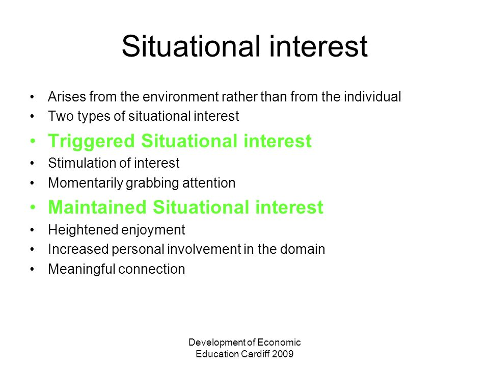 Development of Economic Education Cardiff 2009 Situational interest Arises from the environment rather than from the individual Two types of situation