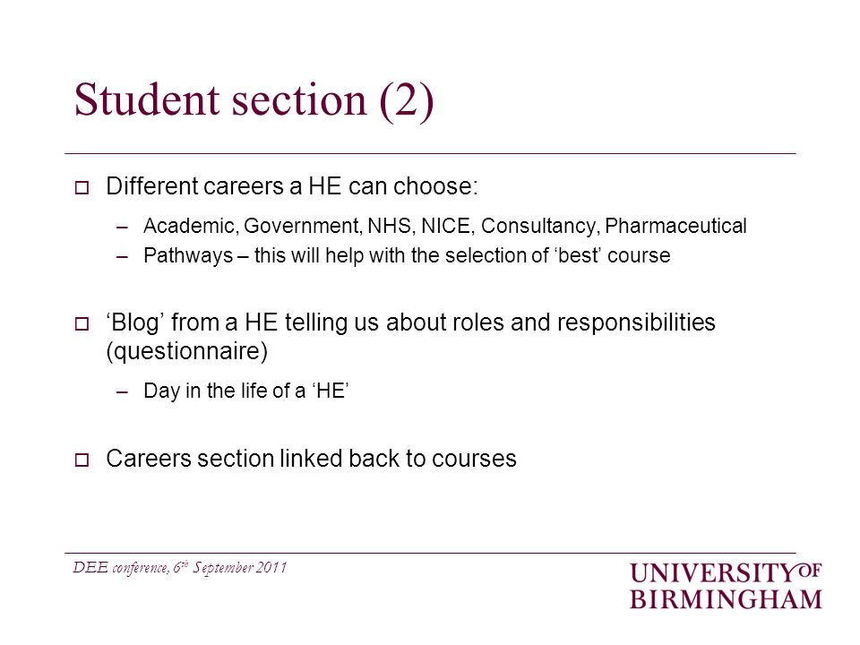 DEE conference, 6 th September 2011 Student section (2) Different careers a HE can choose: –Academic, Government, NHS, NICE, Consultancy, Pharmaceutical –Pathways – this will help with the selection of best course Blog from a HE telling us about roles and responsibilities (questionnaire) –Day in the life of a HE Careers section linked back to courses