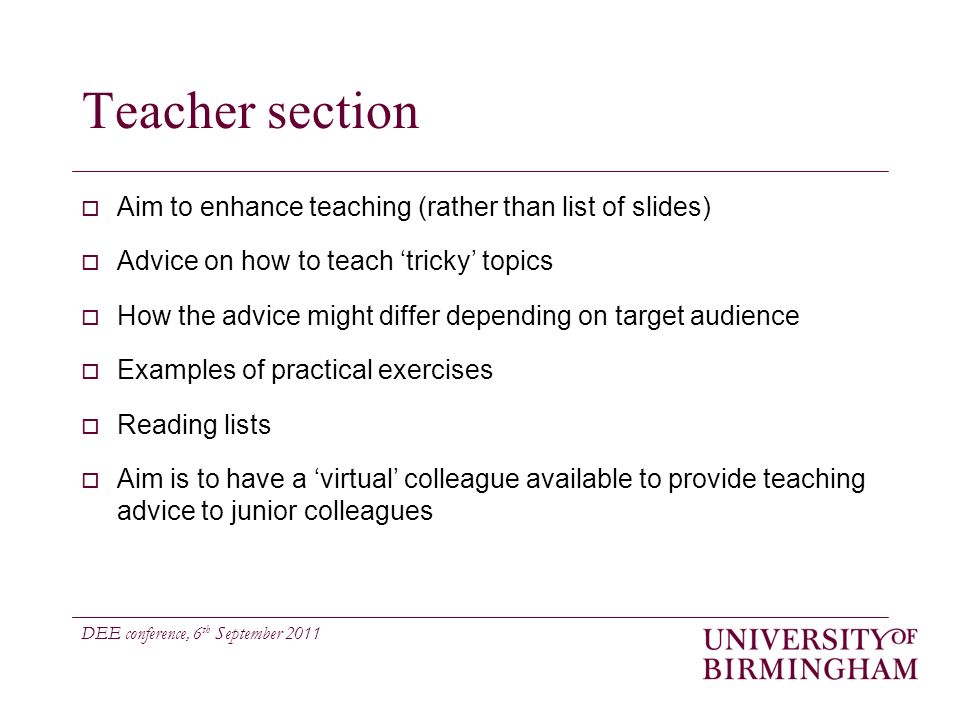 DEE conference, 6 th September 2011 Teacher section Aim to enhance teaching (rather than list of slides) Advice on how to teach tricky topics How the advice might differ depending on target audience Examples of practical exercises Reading lists Aim is to have a virtual colleague available to provide teaching advice to junior colleagues