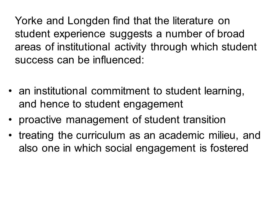 Yorke and Longden find that the literature on student experience suggests a number of broad areas of institutional activity through which student success can be influenced: an institutional commitment to student learning, and hence to student engagement proactive management of student transition treating the curriculum as an academic milieu, and also one in which social engagement is fostered