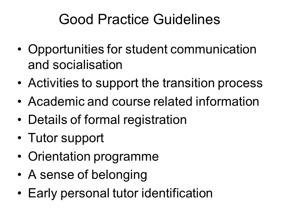 Good Practice Guidelines Opportunities for student communication and socialisation Activities to support the transition process Academic and course related information Details of formal registration Tutor support Orientation programme A sense of belonging Early personal tutor identification