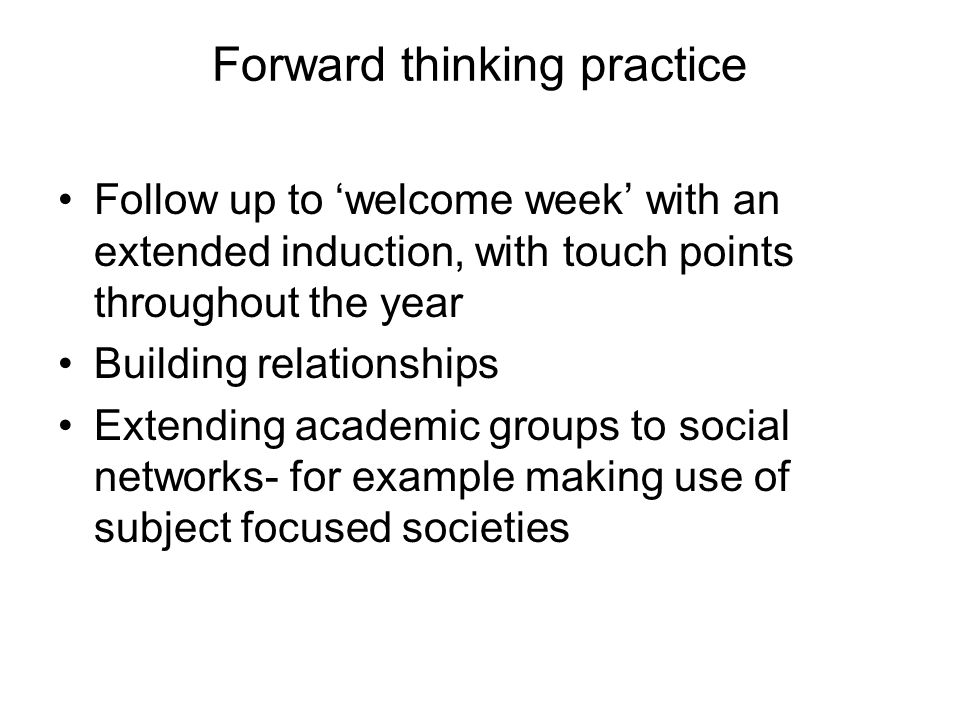 Forward thinking practice Follow up to welcome week with an extended induction, with touch points throughout the year Building relationships Extending academic groups to social networks- for example making use of subject focused societies