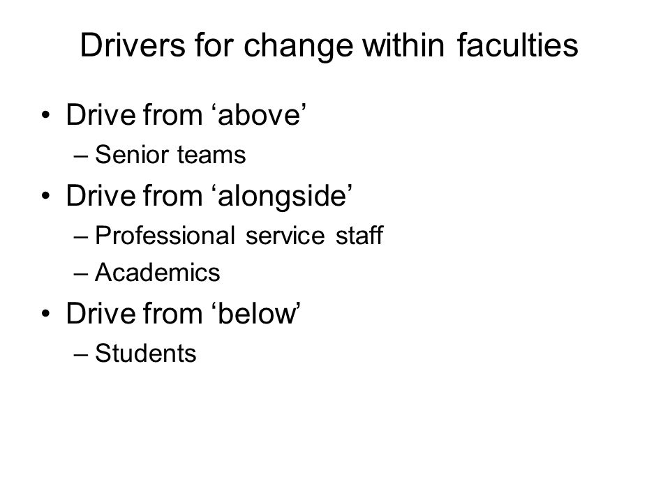 Drivers for change within faculties Drive from above –Senior teams Drive from alongside –Professional service staff –Academics Drive from below –Students