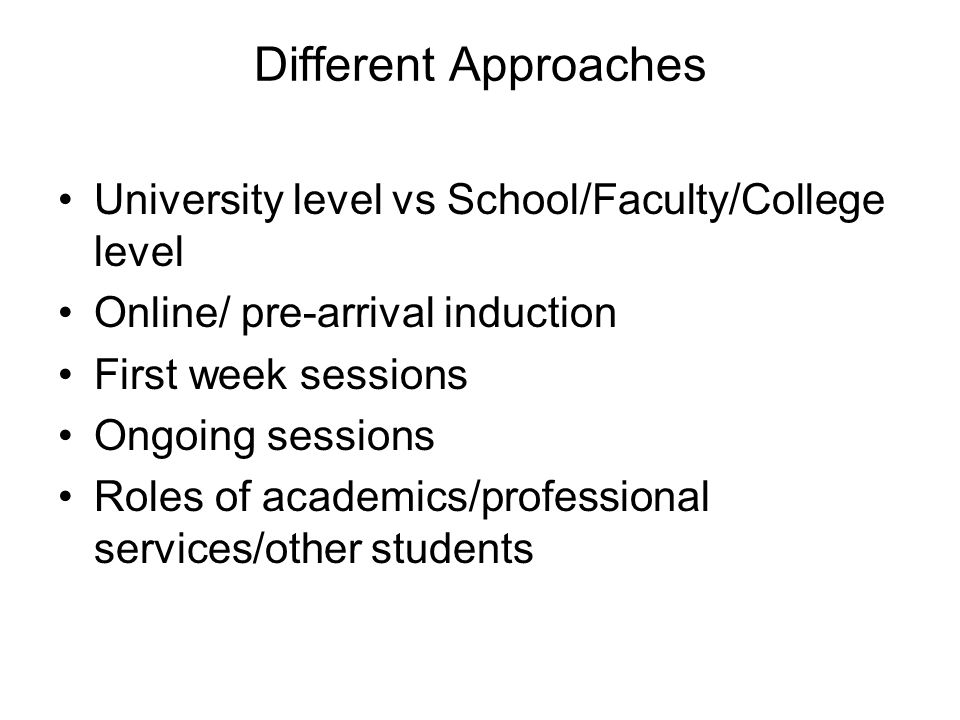 Different Approaches University level vs School/Faculty/College level Online/ pre-arrival induction First week sessions Ongoing sessions Roles of academics/professional services/other students