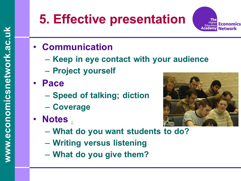 www.economicsnetwork.ac.uk 5. Effective presentation Communication –Keep in eye contact with your audience –Project yourself Pace –Speed of talking; d