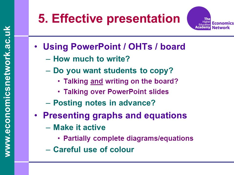 www.economicsnetwork.ac.uk 5. Effective presentation Using PowerPoint / OHTs / board –How much to write? –Do you want students to copy? Talking and wr