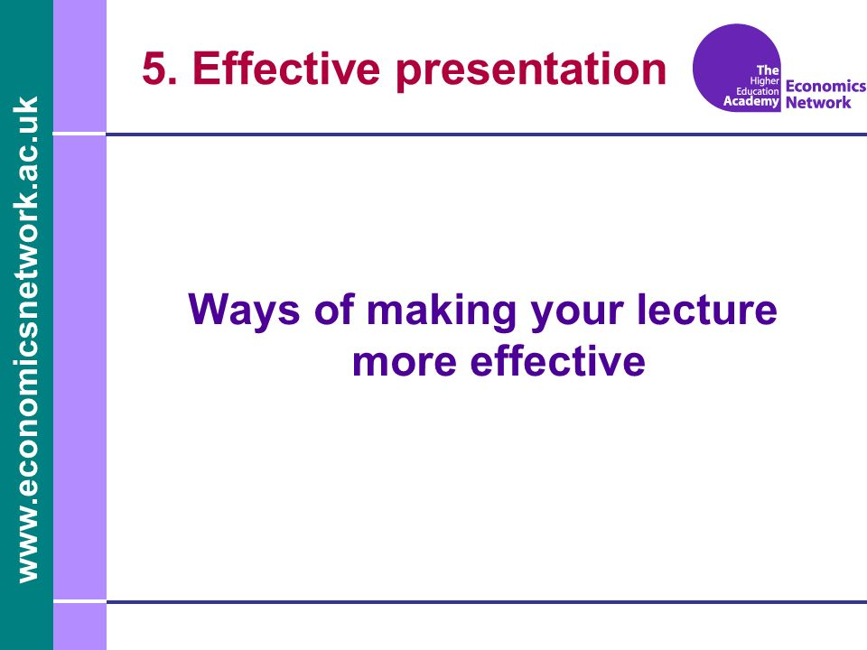 www.economicsnetwork.ac.uk Ways of making your lecture more effective 5. Effective presentation