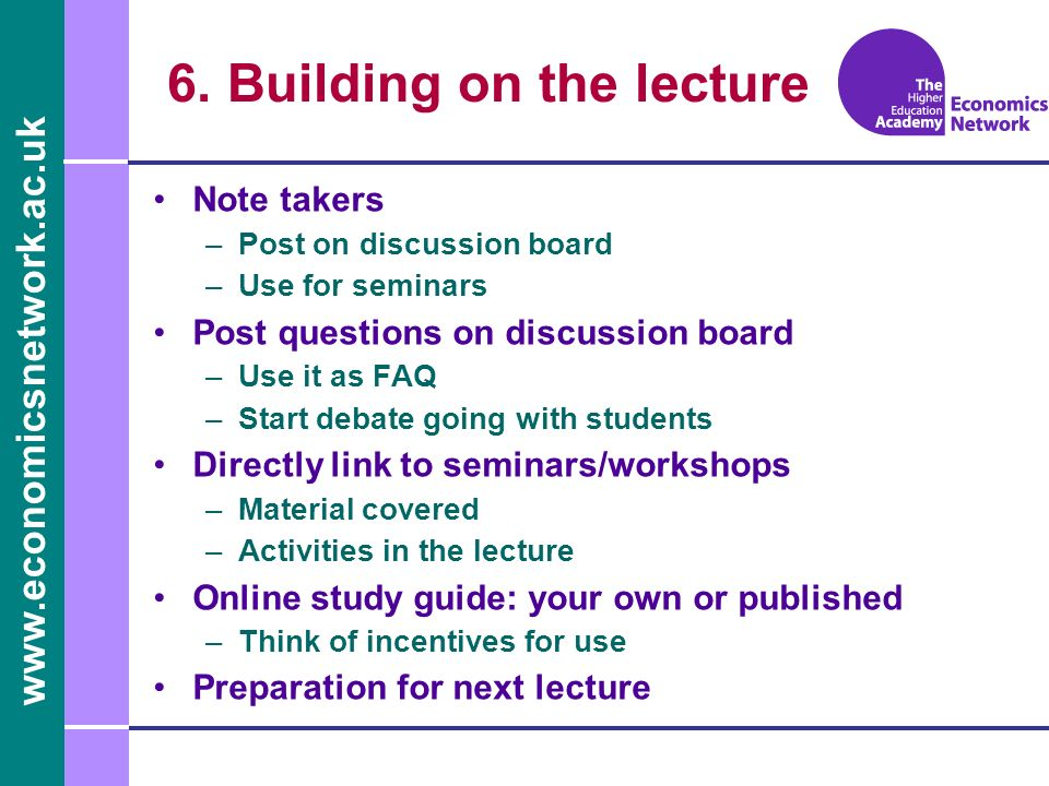www.economicsnetwork.ac.uk 6. Building on the lecture Note takers –Post on discussion board –Use for seminars Post questions on discussion board –Use