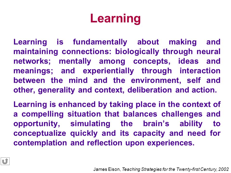 Learning is fundamentally about making and maintaining connections: biologically through neural networks; mentally among concepts, ideas and meanings; and experientially through interaction between the mind and the environment, self and other, generality and context, deliberation and action.