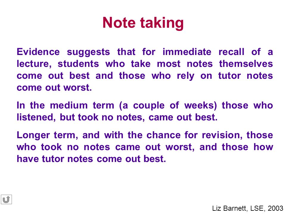 Evidence suggests that for immediate recall of a lecture, students who take most notes themselves come out best and those who rely on tutor notes come out worst.