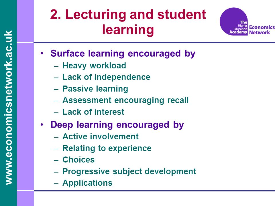 www.economicsnetwork.ac.uk 2. Lecturing and student learning Surface learning encouraged by –Heavy workload –Lack of independence –Passive learning –A