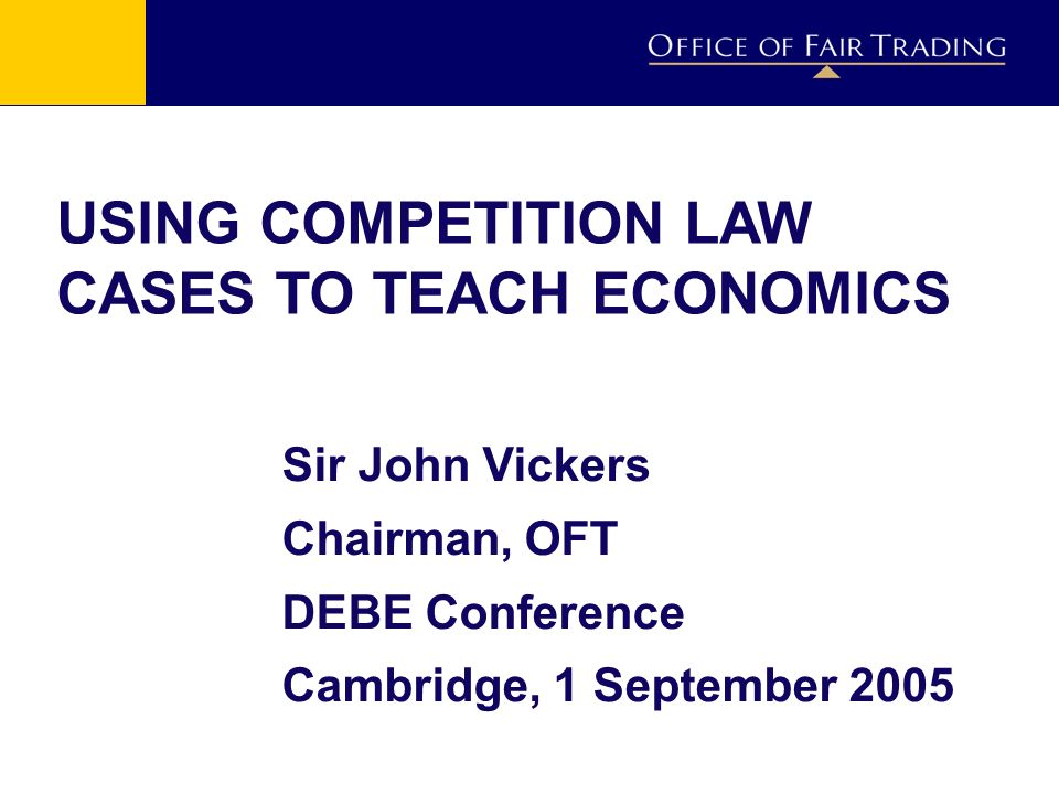 USING COMPETITION LAW CASES TO TEACH ECONOMICS Sir John Vickers Chairman, OFT DEBE Conference Cambridge, 1 September 2005